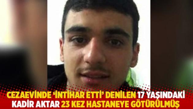 Cezaevinde 'intihar etti' denilen 17 yaşındaki Kadir Aktar 23 kez hastaneye götürülmüş