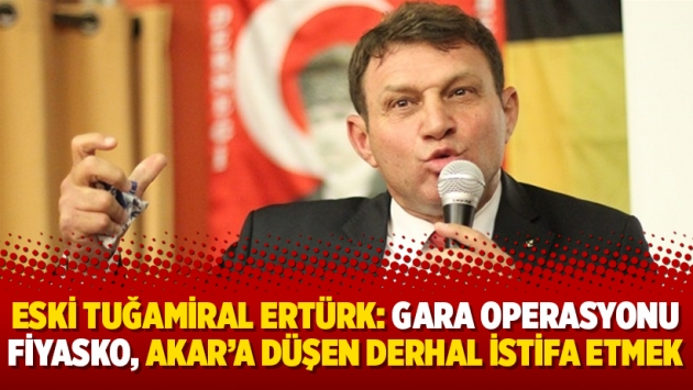 Eski Tuğamiral Ertürk: Gara operasyonu fiyasko, Akar'a düşen derhal istifa etmek