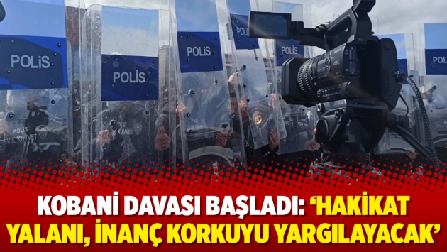 Kobani davası başladı: 'Hakikat yalanı, inanç korkuyu yargılayacak'