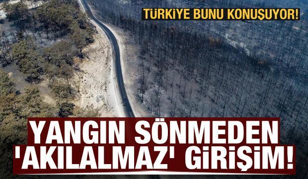 Yangın sönmeden 'akılalmaz' girişim! Türkiye bunu konuşuyor