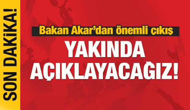 Bakan Akar'dan önemli çıkış: Yakında açıklayacağız!