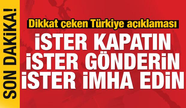 Son Dakika.. Çarpıcı Türkiye açıklaması: İster kapatın ister imha edin